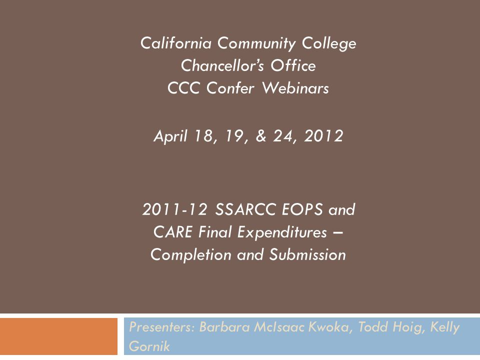 Presenters: Barbara McIsaac Kwoka, Todd Hoig, Kelly Gornik California Community College Chancellor's Office CCC Confer Webinars April 18, 19, & 24, 2012 2011-12 SSARCC EOPS and CARE Final Expenditures – Completion and Submission