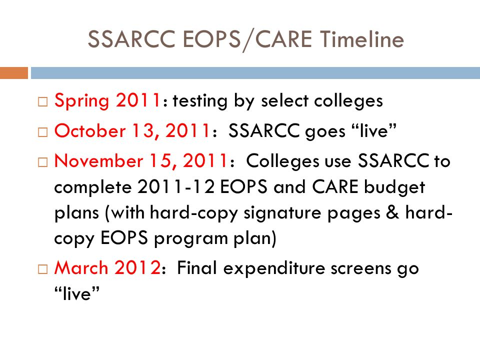 SSARCC EOPS/CARE Timeline  Spring 2011: testing by select colleges  October 13, 2011: SSARCC goes live  November 15, 2011: Colleges use SSARCC to complete 2011-12 EOPS and CARE budget plans (with hard-copy signature pages & hard- copy EOPS program plan)  March 2012: Final expenditure screens go live