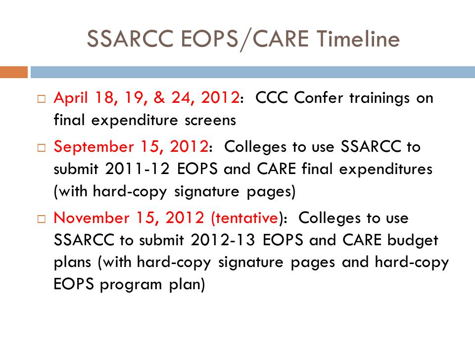 SSARCC EOPS/CARE Timeline  April 18, 19, & 24, 2012: CCC Confer trainings on final expenditure screens  September 15, 2012: Colleges to use SSARCC to submit 2011-12 EOPS and CARE final expenditures (with hard-copy signature pages)  November 15, 2012 (tentative): Colleges to use SSARCC to submit 2012-13 EOPS and CARE budget plans (with hard-copy signature pages and hard-copy EOPS program plan)