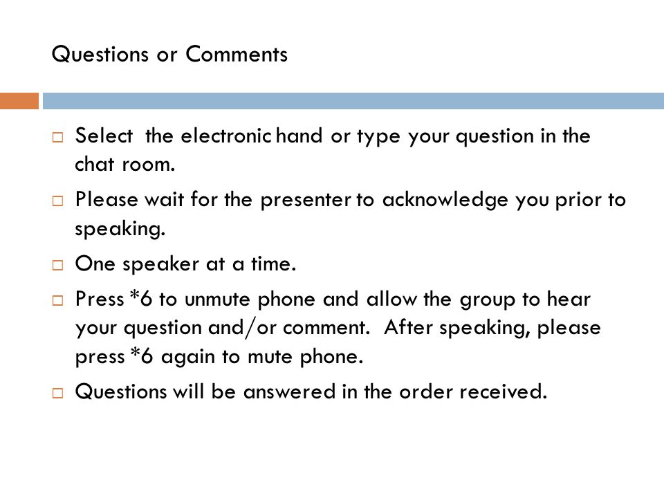 Questions or Comments  Select the electronic hand or type your question in the chat room.  Please wait for the presenter to acknowledge you prior to