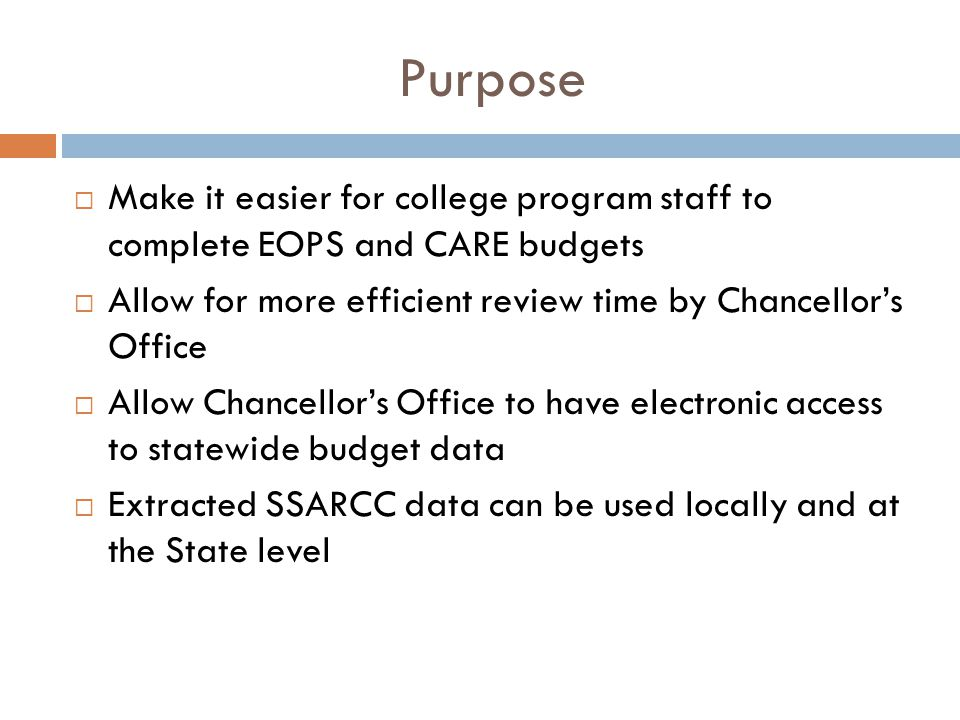 Purpose  Make it easier for college program staff to complete EOPS and CARE budgets  Allow for more efficient review time by Chancellor's Office  Allow Chancellor's Office to have electronic access to statewide budget data  Extracted SSARCC data can be used locally and at the State level