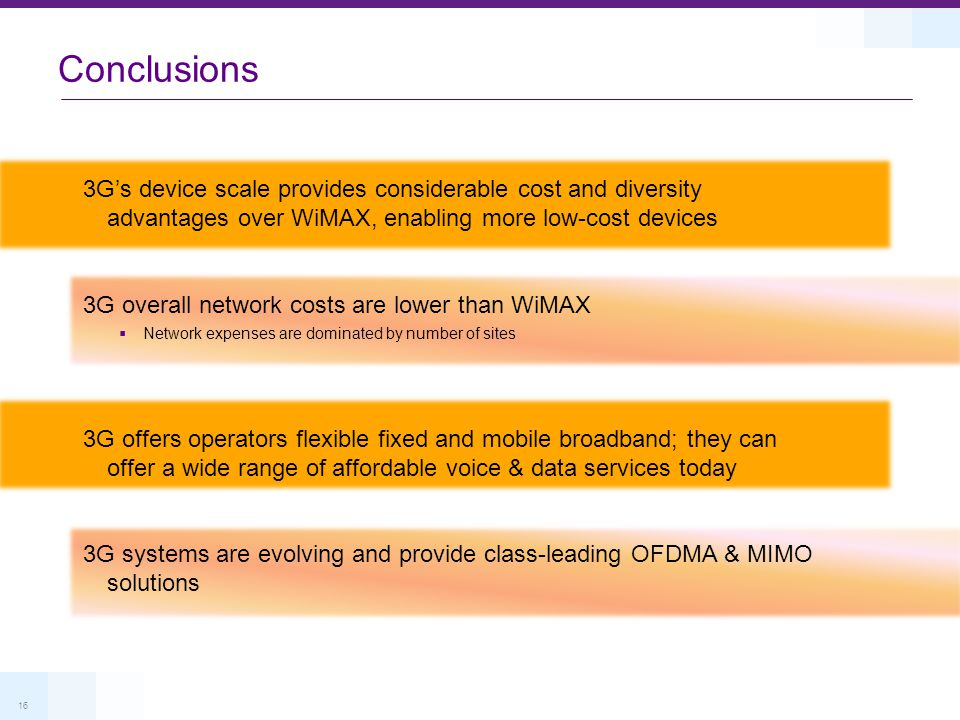 16 Conclusions 3G's device scale provides considerable cost and diversity advantages over WiMAX, enabling more low-cost devices 3G overall network cos