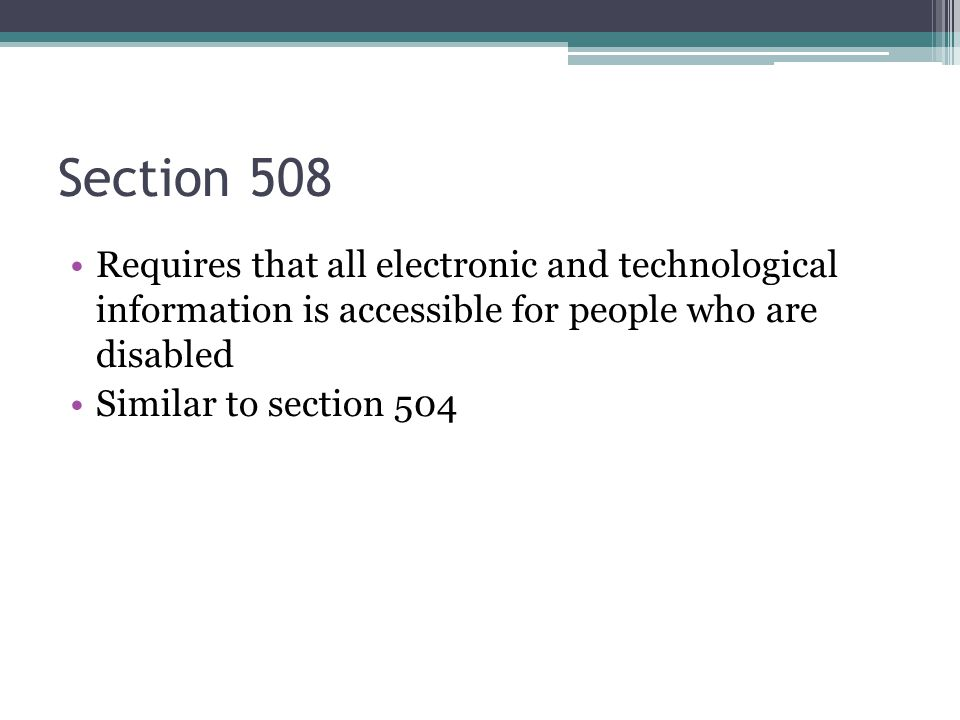 Section 508 Requires that all electronic and technological information is accessible for people who are disabled Similar to section 504