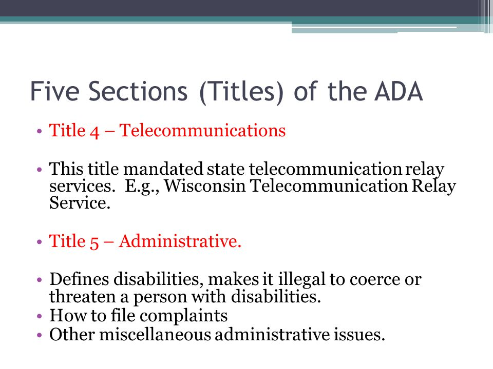 Five Sections (Titles) of the ADA Title 4 – Telecommunications This title mandated state telecommunication relay services.