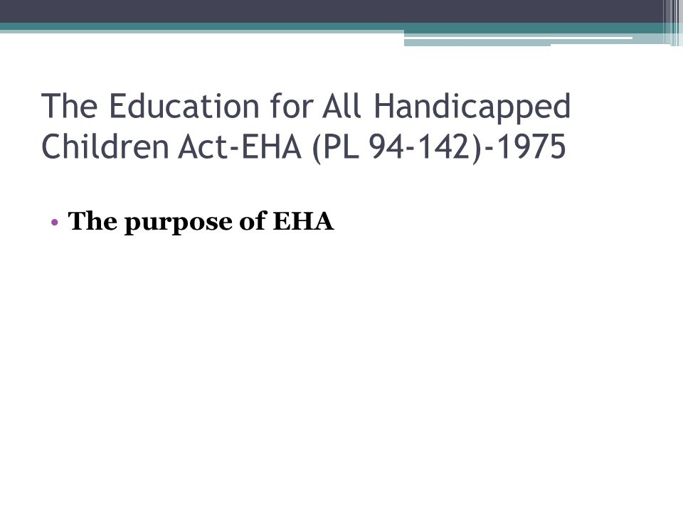 The Education for All Handicapped Children Act-EHA (PL 94-142)-1975 The purpose of EHA