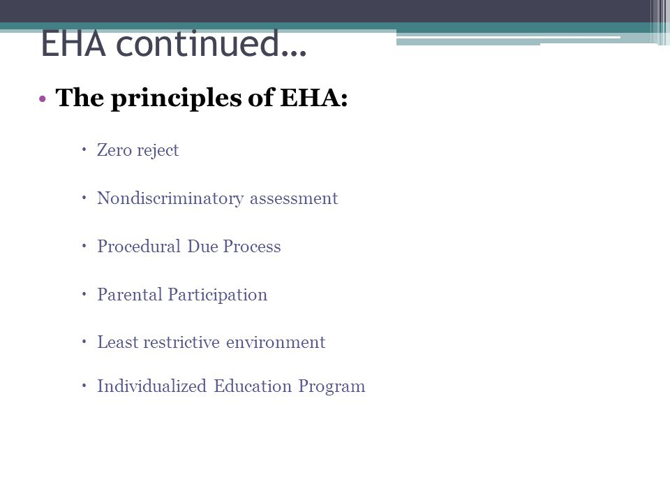 EHA continued… The principles of EHA:  Zero reject  Nondiscriminatory assessment  Procedural Due Process  Parental Participation  Least restrictive environment  Individualized Education Program