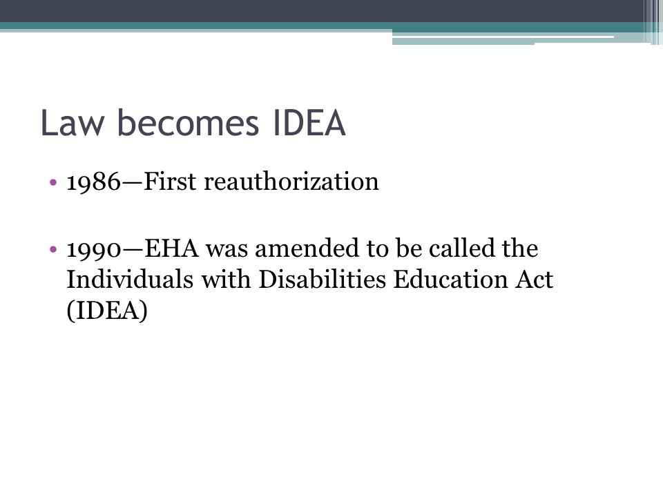 Law becomes IDEA 1986—First reauthorization 1990—EHA was amended to be called the Individuals with Disabilities Education Act (IDEA)