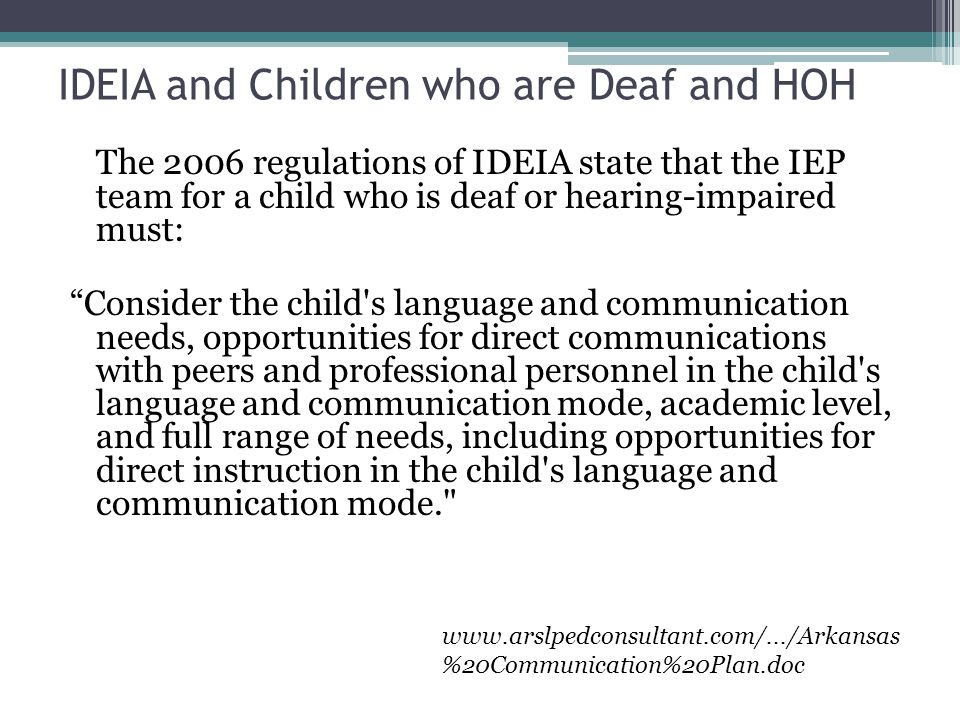 IDEIA and Children who are Deaf and HOH The 2006 regulations of IDEIA state that the IEP team for a child who is deaf or hearing-impaired must: Consider the child s language and communication needs, opportunities for direct communications with peers and professional personnel in the child s language and communication mode, academic level, and full range of needs, including opportunities for direct instruction in the child s language and communication mode. www.arslpedconsultant.com/.../Arkansas %20Communication%20Plan.doc