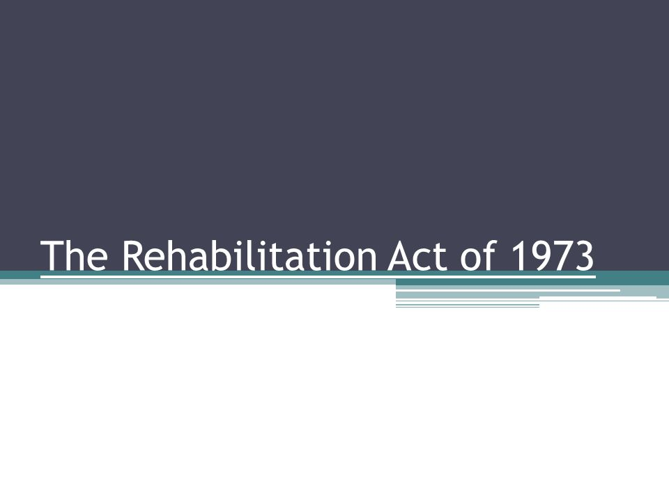 Relationship between the Rehabilitation Act and ADA ADA was based on the Rehabilitation Act of 1973 Similar principles Difference between 504 and ADA ▫Private entities VS.