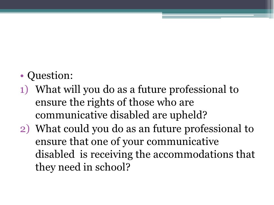 Question: 1)What will you do as a future professional to ensure the rights of those who are communicative disabled are upheld.