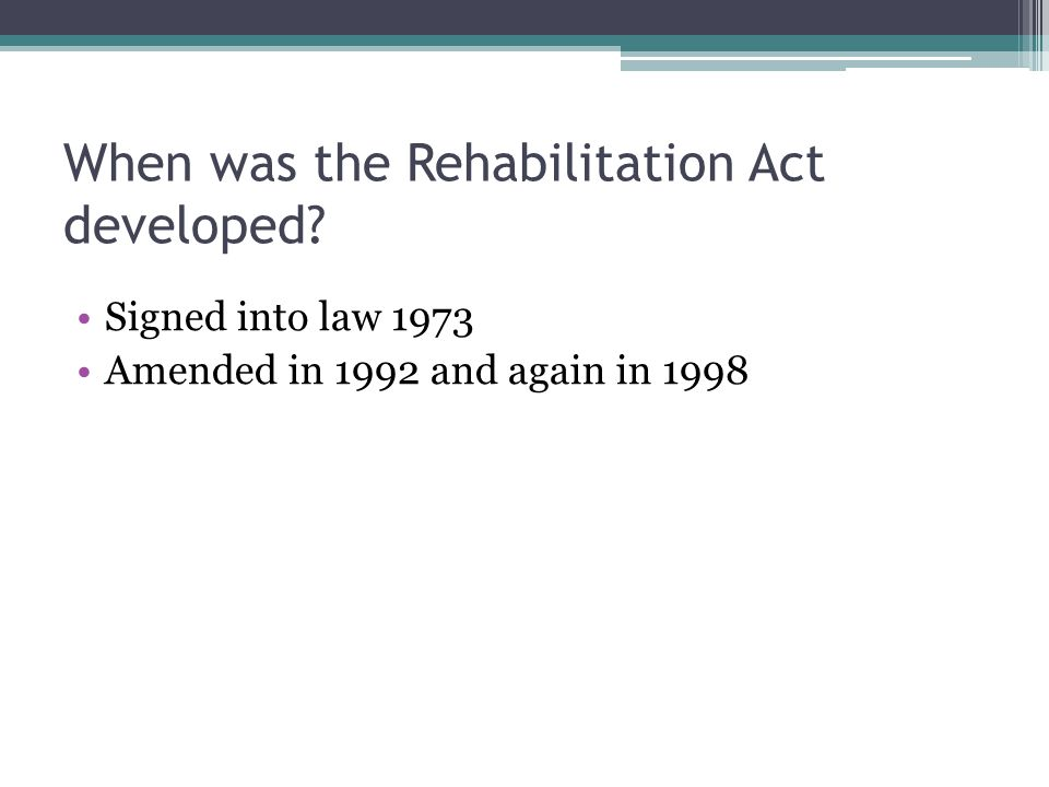 When was the Rehabilitation Act developed? Signed into law 1973 Amended in 1992 and again in 1998