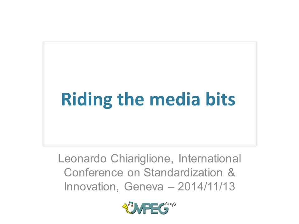 Riding the media bits Leonardo Chiariglione, International Conference on Standardization & Innovation, Geneva – 2014/11/13