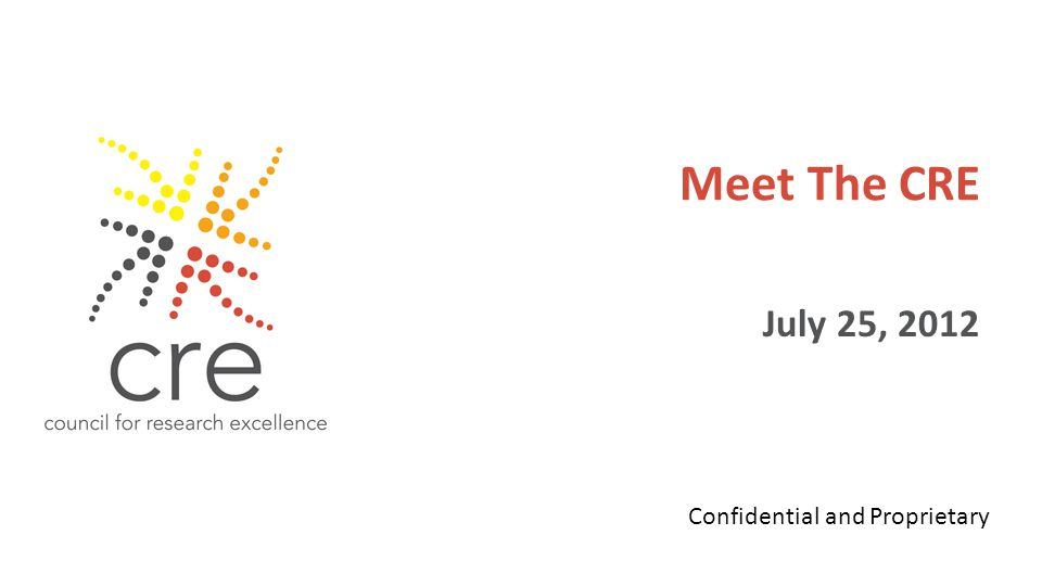Meet The CRE July 25, 2012 Confidential and Proprietary