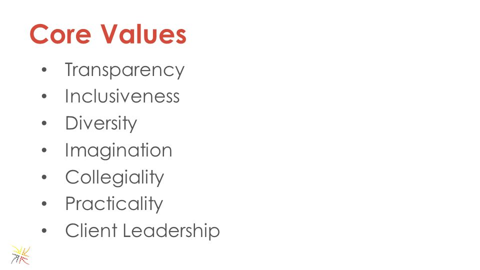 Core Values Transparency Inclusiveness Diversity Imagination Collegiality Practicality Client Leadership