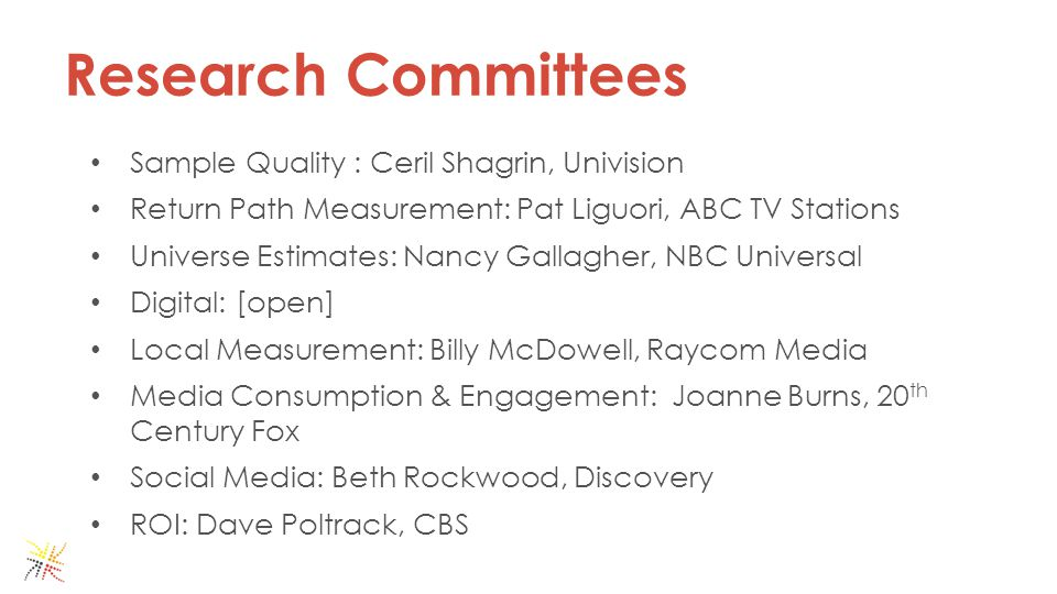 Research Committees Sample Quality : Ceril Shagrin, Univision Return Path Measurement: Pat Liguori, ABC TV Stations Universe Estimates: Nancy Gallagher, NBC Universal Digital: [open] Local Measurement: Billy McDowell, Raycom Media Media Consumption & Engagement: Joanne Burns, 20 th Century Fox Social Media: Beth Rockwood, Discovery ROI: Dave Poltrack, CBS
