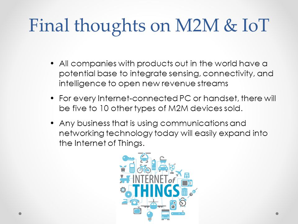 Final thoughts on M2M & IoT All companies with products out in the world have a potential base to integrate sensing, connectivity, and intelligence to open new revenue streams For every Internet-connected PC or handset, there will be five to 10 other types of M2M devices sold.