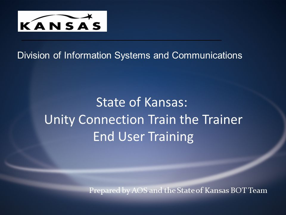 State of Kansas: Unity Connection Train the Trainer End User Training Prepared by AOS and the State of Kansas BOT Team Division of Information Systems and Communications