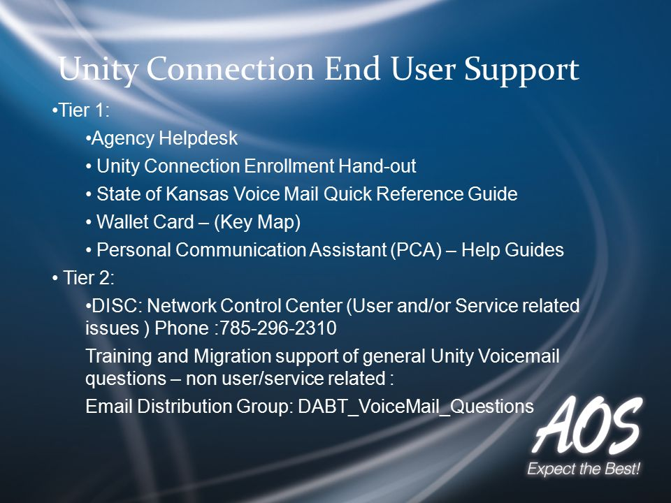 Unity Connection End User Support Tier 1: Agency Helpdesk Unity Connection Enrollment Hand-out State of Kansas Voice Mail Quick Reference Guide Wallet Card – (Key Map) Personal Communication Assistant (PCA) – Help Guides Tier 2: DISC: Network Control Center (User and/or Service related issues ) Phone :785-296-2310 Training and Migration support of general Unity Voicemail questions – non user/service related : Email Distribution Group: DABT_VoiceMail_Questions