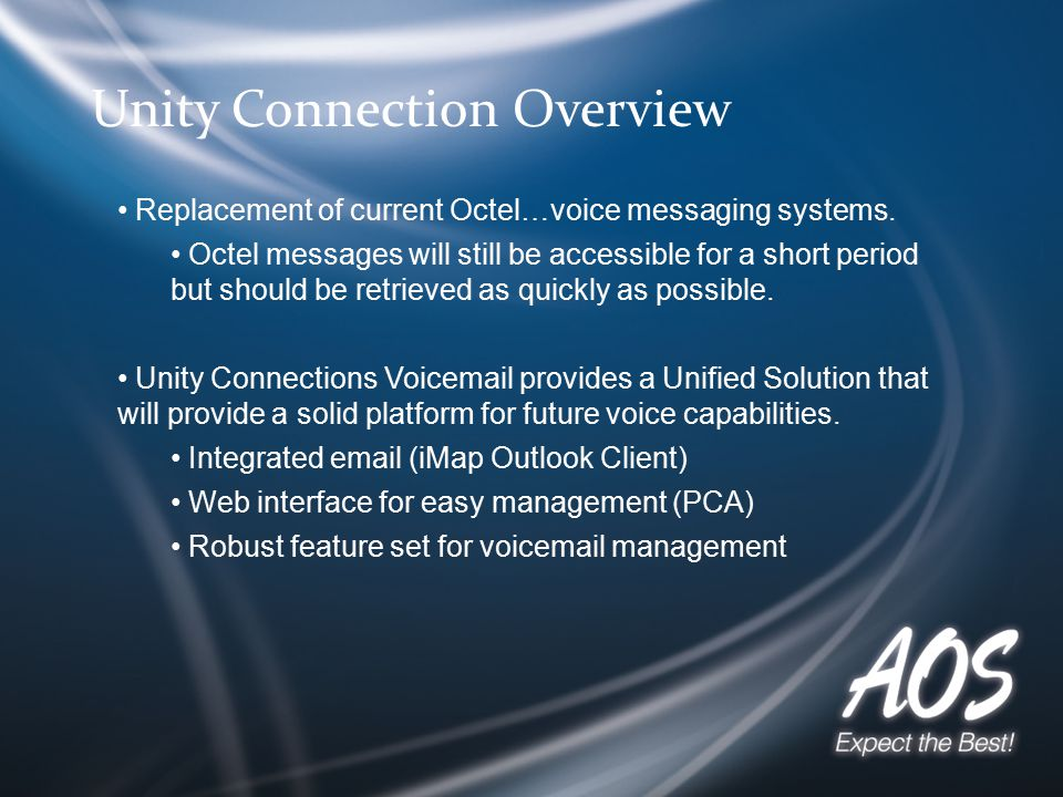 Unity Connection Overview Replacement of current Octel…voice messaging systems. Octel messages will still be accessible for a short period but should