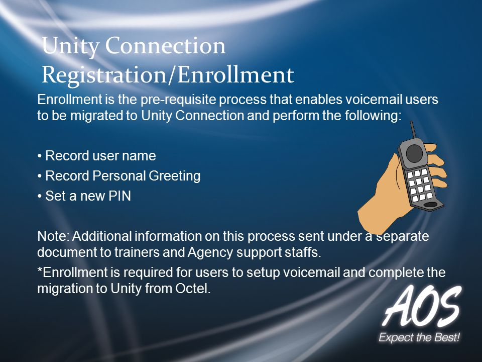 Unity Connection Registration/Enrollment Enrollment is the pre-requisite process that enables voicemail users to be migrated to Unity Connection and perform the following: Record user name Record Personal Greeting Set a new PIN Note: Additional information on this process sent under a separate document to trainers and Agency support staffs.
