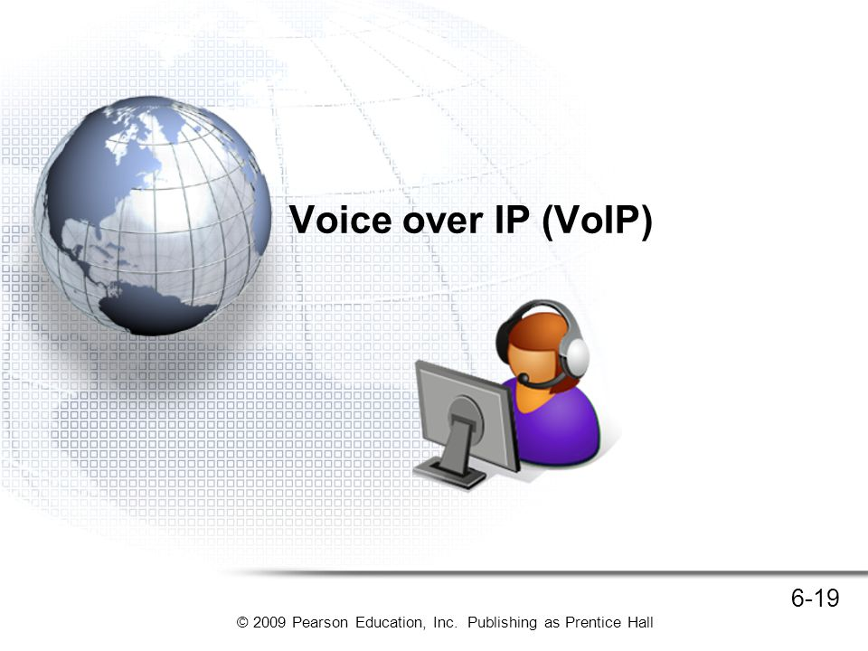 © 2009 Pearson Education, Inc. Publishing as Prentice Hall 6-19 Voice over IP (VoIP)
