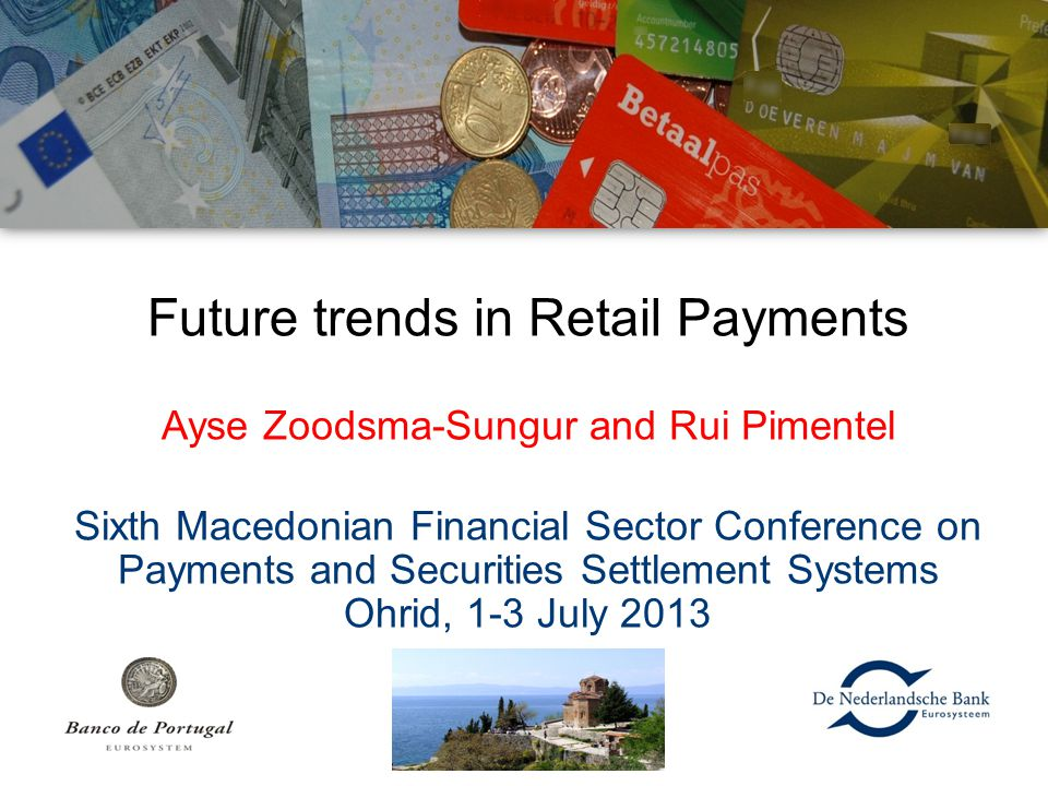Future trends in Retail Payments Ayse Zoodsma-Sungur and Rui Pimentel Sixth Macedonian Financial Sector Conference on Payments and Securities Settleme
