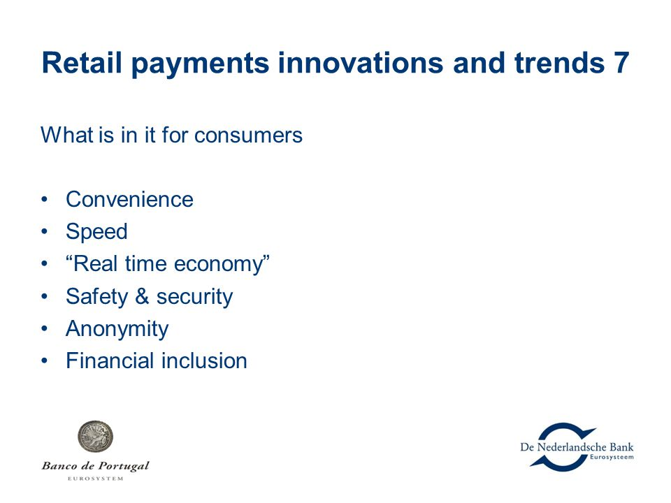 "Retail payments innovations and trends 7 What is in it for consumers Convenience Speed ""Real time economy"" Safety & security Anonymity Financial inclu"