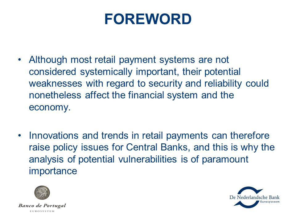 FOREWORD Although most retail payment systems are not considered systemically important, their potential weaknesses with regard to security and reliab