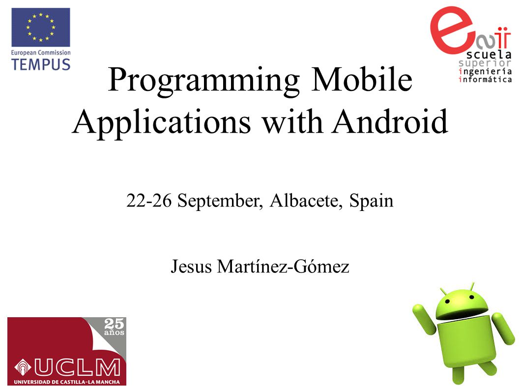 OSSCOM Programming Mobile Applications with Android 2 Programming Mobile Applications with Android ● Lesson 1.- Introduction to Android – Introduction – Android development requirements.- What do we need to develop Android applications – Setup of Android SDK – Introduction to the emulator.- Advantages and disadvantages – First View to an android application – Android Manifest File.- Permissions management – Android Lab I.- Hello World