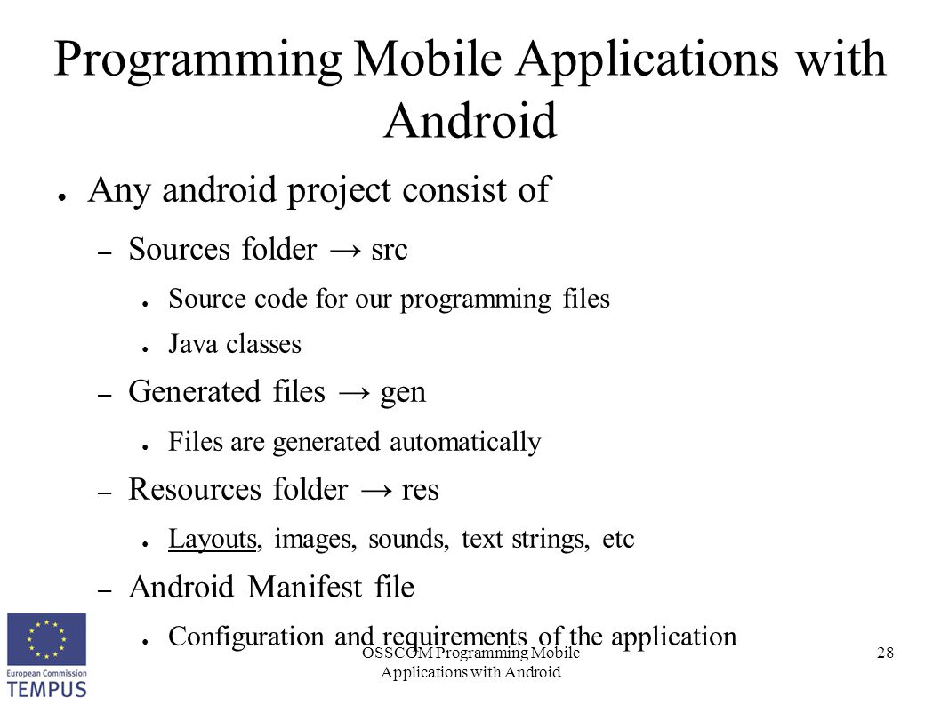OSSCOM Programming Mobile Applications with Android 28 Programming Mobile Applications with Android ● Any android project consist of – Sources folder