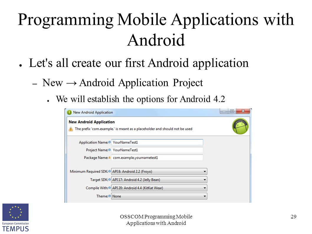 OSSCOM Programming Mobile Applications with Android 29 Programming Mobile Applications with Android ● Let's all create our first Android application –