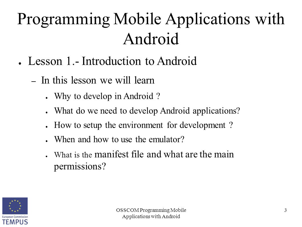 OSSCOM Programming Mobile Applications with Android 14 Programming Mobile Applications with Android ● Android versions (main releases) – Android 1.5 Cupcake ● Video record and display – Android 1.6 (Donut) ● VPN support and different display resolutions – Android 2.2 (Froyo) ● Flash and external storage – Android 3.0 (Honeycomb) ● Specific for tablet devices – Android 4.0 (Ice Cream Sandwich)