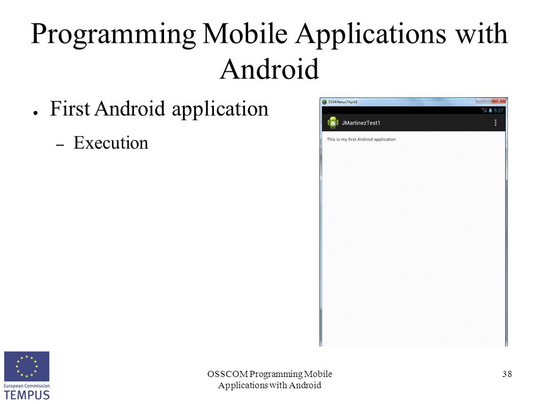 OSSCOM Programming Mobile Applications with Android 38 Programming Mobile Applications with Android ● First Android application – Execution