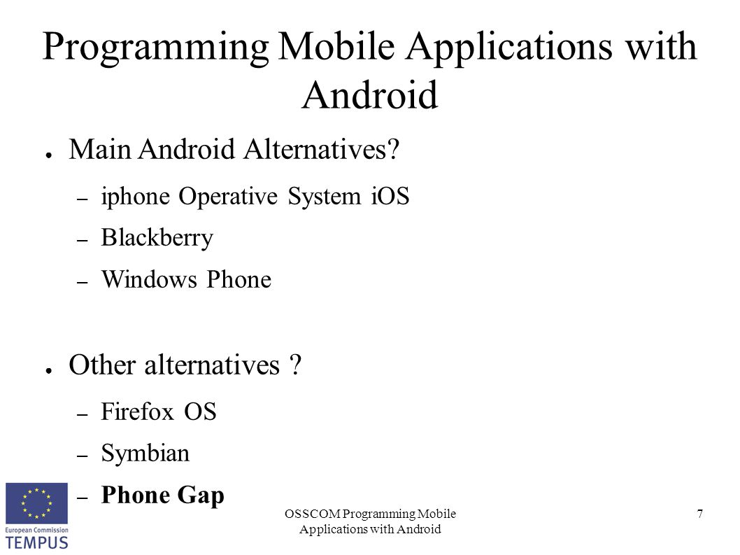OSSCOM Programming Mobile Applications with Android 8 Programming Mobile Applications with Android ● Phone Gap (http://phonegap.com/)http://phonegap.com/ – Source code: HTML, CSS and JavaScript – Cross-platform ● The same application can be released for – Android – Windows Phone – iPhone – Blackberry