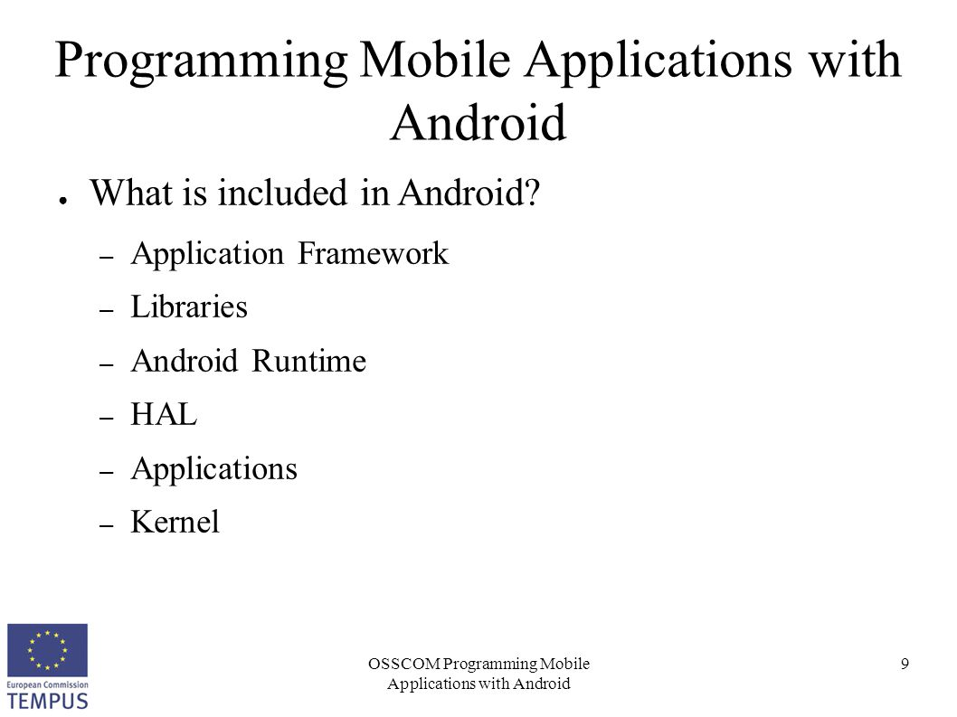 OSSCOM Programming Mobile Applications with Android 40 Programming Mobile Applications with Android ● Android Manifest File – Main changes that should be applied: permissions ● Can be added using the GUI or directly my modifying the code ● Basic permissions – android.permission.WRITE_EXTERNAL_STORAGE – android.permission.INTERNET – android.permission.CAMERA – android.permission.SEND_SMS – android.permission.ACCESS_COARSE_LOCATION –...