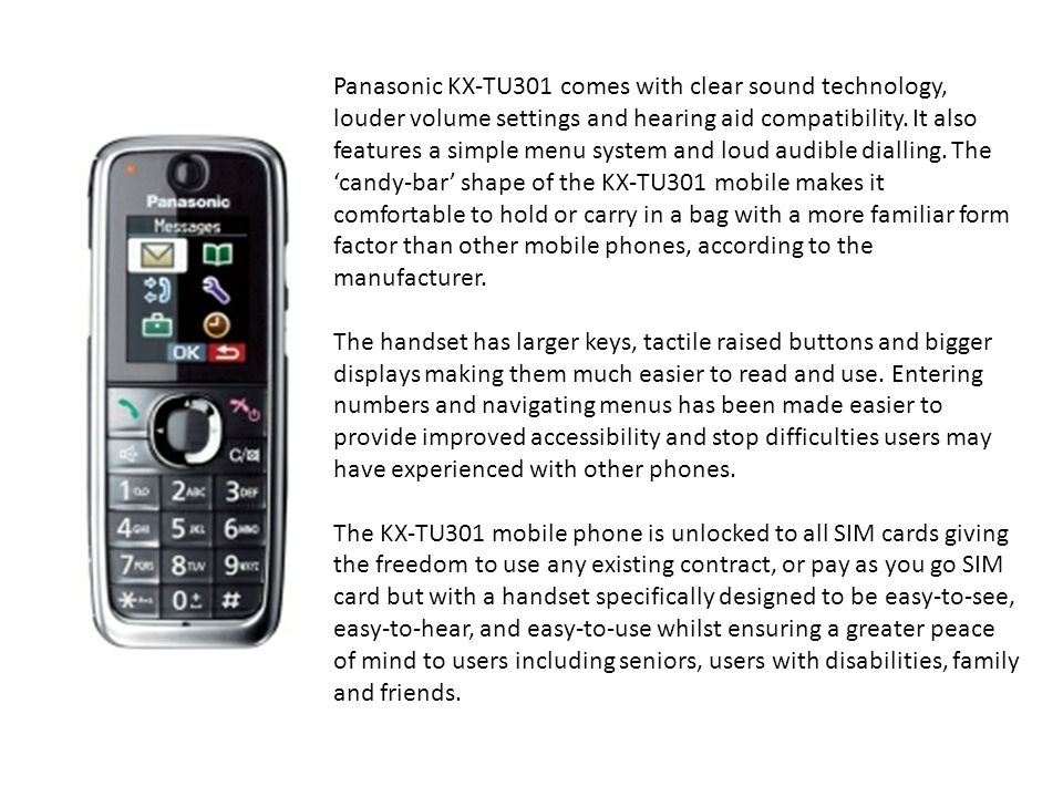 Panasonic KX-TU301 comes with clear sound technology, louder volume settings and hearing aid compatibility.