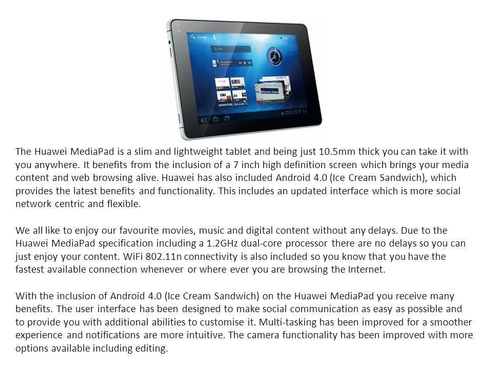 The Huawei MediaPad is a slim and lightweight tablet and being just 10.5mm thick you can take it with you anywhere.