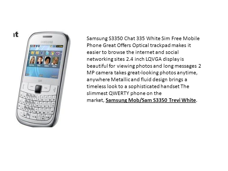Samsung S3350 Chat 335 White Sim Free Mobile Phone Great Offers Optical trackpad makes it easier to browse the internet and social networking sites 2.4 inch LQVGA display is beautiful for viewing photos and long messages 2 MP camera takes great-looking photos anytime, anywhere Metallic and fluid design brings a timeless look to a sophisticated handset The slimmest QWERTY phone on the market, Samsung Mob/Sam S3350 Trevi White.