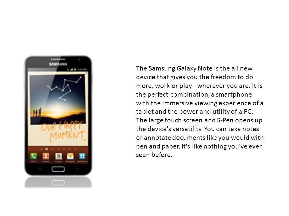 The Samsung Galaxy Note is the all new device that gives you the freedom to do more, work or play - wherever you are.