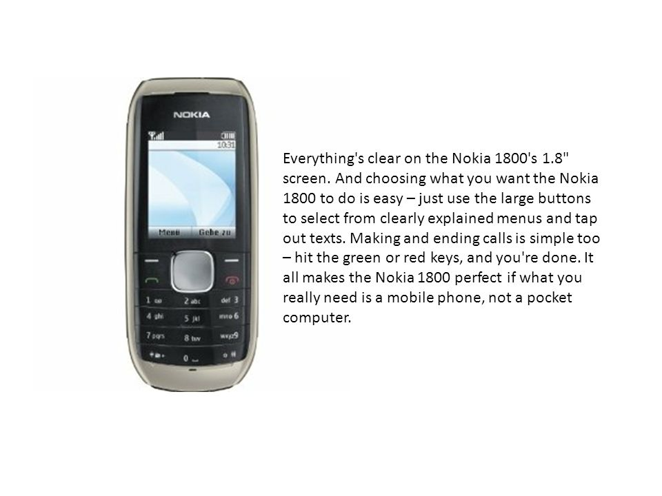 Everything s clear on the Nokia 1800 s 1.8 screen.