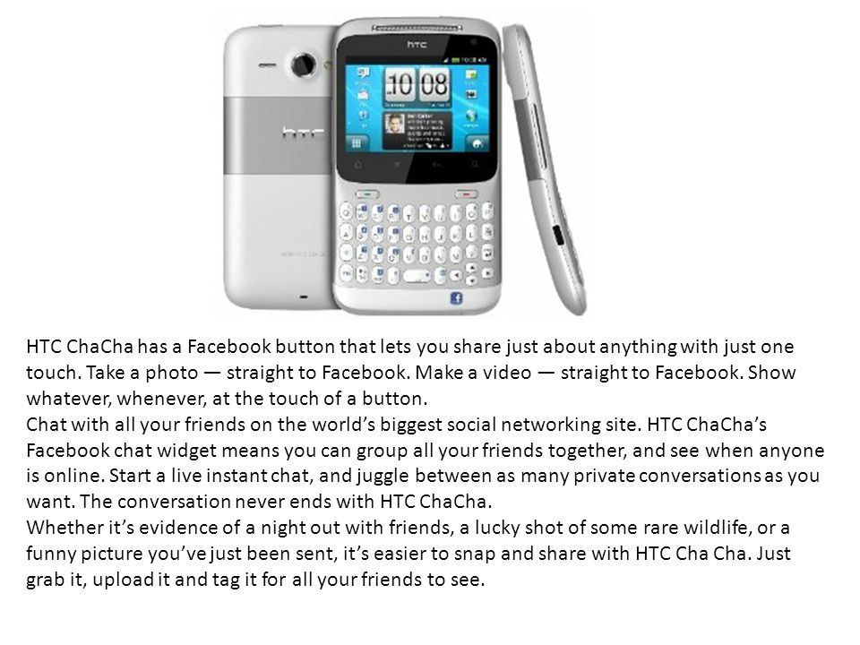 HTC ChaCha has a Facebook button that lets you share just about anything with just one touch.