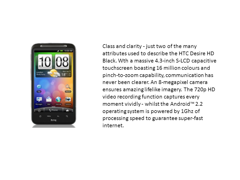 Class and clarity - just two of the many attributes used to describe the HTC Desire HD Black.