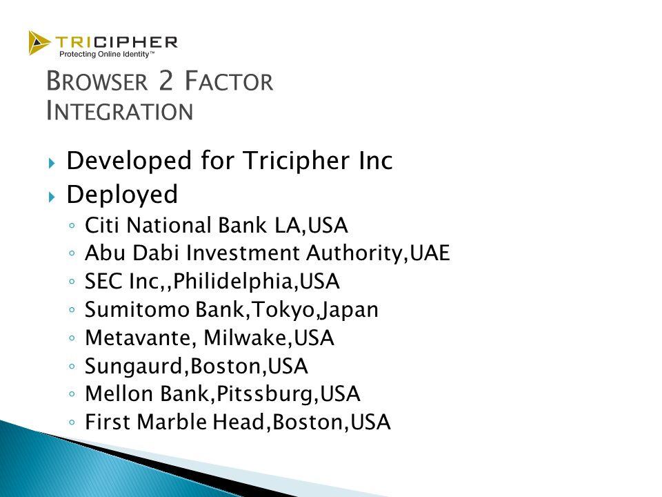  Developed for Tricipher Inc  Deployed ◦ Citi National Bank LA,USA ◦ Abu Dabi Investment Authority,UAE ◦ SEC Inc,,Philidelphia,USA ◦ Sumitomo Bank,Tokyo,Japan ◦ Metavante, Milwake,USA ◦ Sungaurd,Boston,USA ◦ Mellon Bank,Pitssburg,USA ◦ First Marble Head,Boston,USA B ROWSER 2 F ACTOR I NTEGRATION