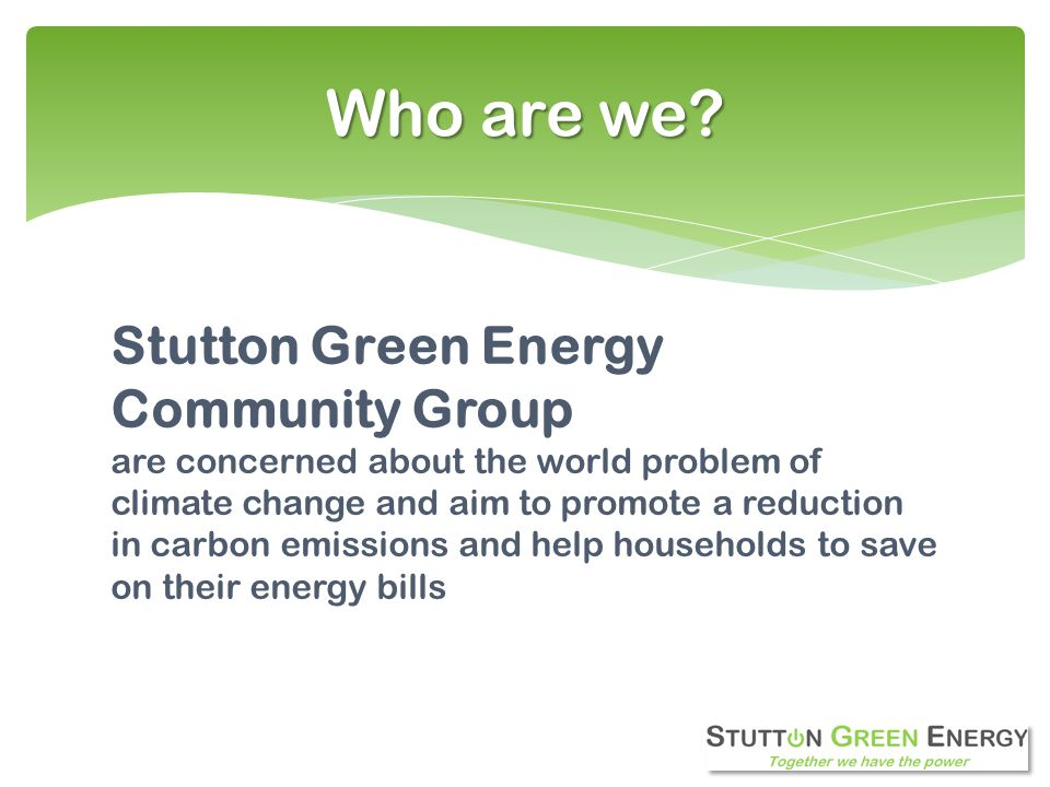 Stutton Green Energy Community Group are concerned about the world problem of climate change and aim to promote a reduction in carbon emissions and help households to save on their energy bills Who are we