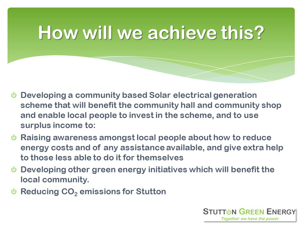 Developing a community based Solar electrical generation scheme that will benefit the community hall and community shop and enable local people to invest in the scheme, and to use surplus income to: Raising awareness amongst local people about how to reduce energy costs and of any assistance available, and give extra help to those less able to do it for themselves Developing other green energy initiatives which will benefit the local community.