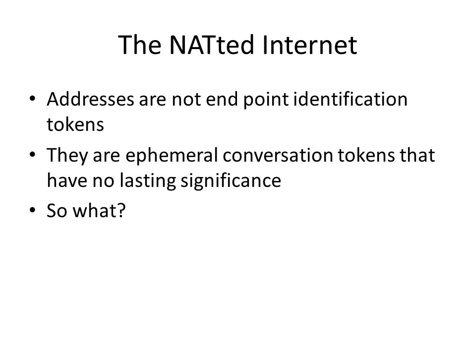 The NATted Internet Addresses are not end point identification tokens They are ephemeral conversation tokens that have no lasting significance So what