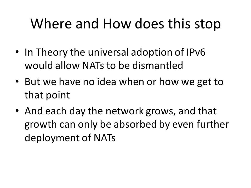 Where and How does this stop In Theory the universal adoption of IPv6 would allow NATs to be dismantled But we have no idea when or how we get to that point And each day the network grows, and that growth can only be absorbed by even further deployment of NATs