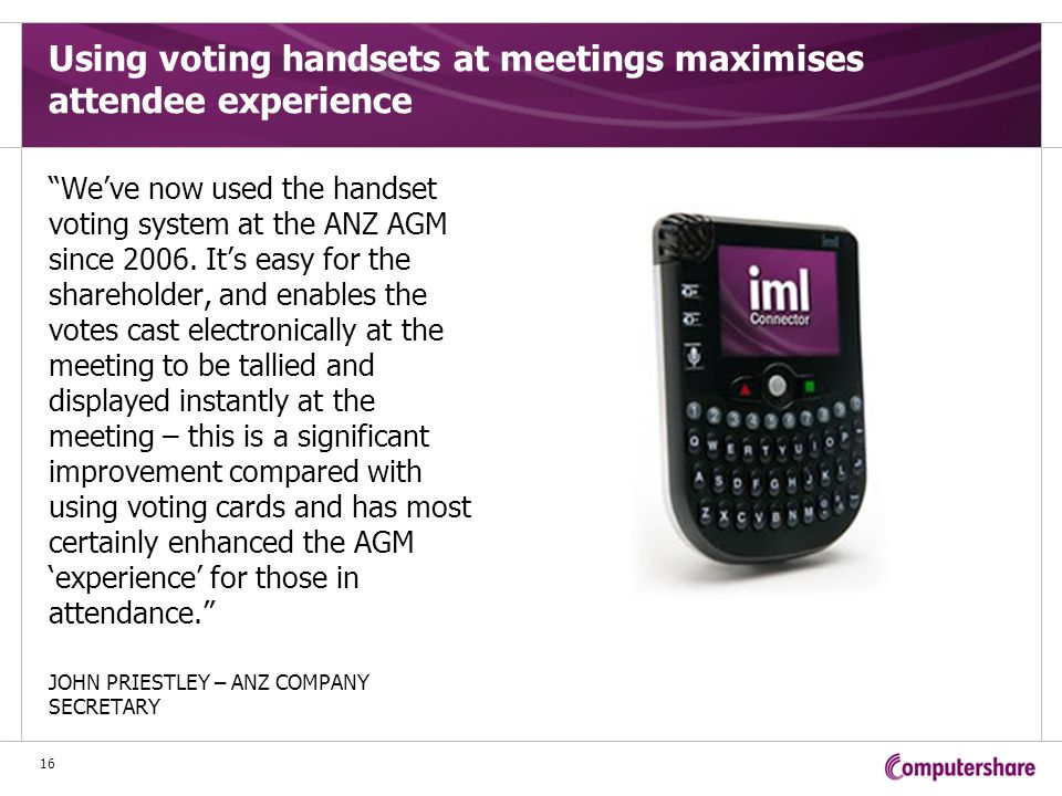 Using voting handsets at meetings maximises attendee experience We've now used the handset voting system at the ANZ AGM since 2006.