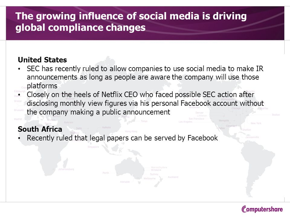 The growing influence of social media is driving global compliance changes United States SEC has recently ruled to allow companies to use social media to make IR announcements as long as people are aware the company will use those platforms Closely on the heels of Netflix CEO who faced possible SEC action after disclosing monthly view figures via his personal Facebook account without the company making a public announcement South Africa Recently ruled that legal papers can be served by Facebook