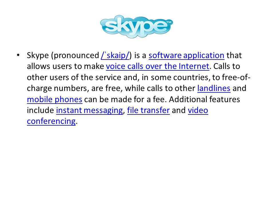 Skype (pronounced /ˈskaip/) is a software application that allows users to make voice calls over the Internet. Calls to other users of the service and